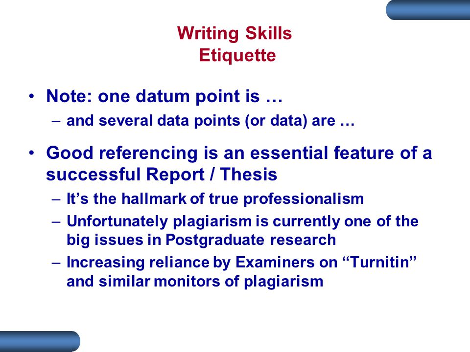 Writing Skills Etiquette Note: one datum point is … –and several data points (or data) are … Good referencing is an essential feature of a successful Report / Thesis –It's the hallmark of true professionalism –Unfortunately plagiarism is currently one of the big issues in Postgraduate research –Increasing reliance by Examiners on Turnitin and similar monitors of plagiarism