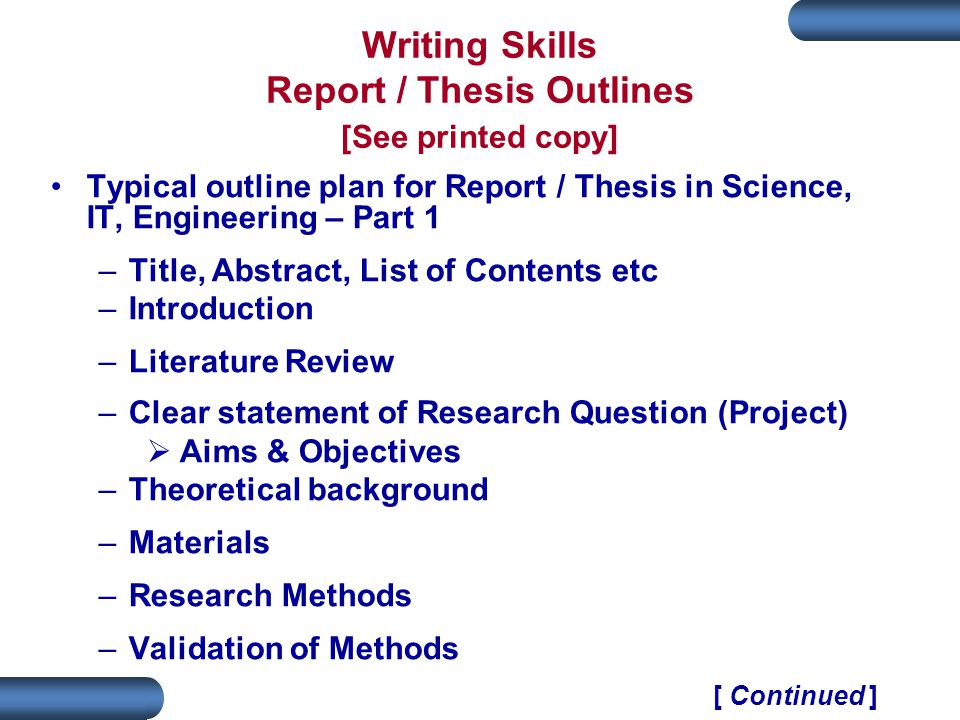 Writing Skills Report / Thesis Outlines [See printed copy] Typical outline plan for Report / Thesis in Science, IT, Engineering – Part 1 –Title, Abstract, List of Contents etc –Introduction –Literature Review –Clear statement of Research Question (Project)  Aims & Objectives –Theoretical background –Materials –Research Methods –Validation of Methods [ Continued ]