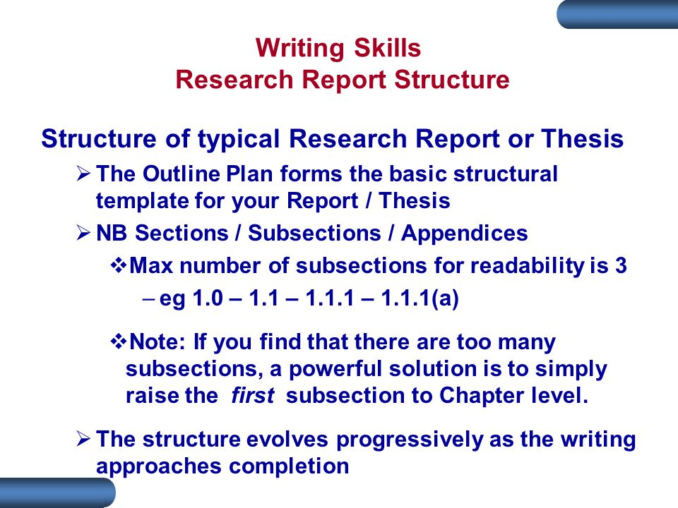 Writing Skills Research Report Structure Structure of typical Research Report or Thesis  The Outline Plan forms the basic structural template for your Report / Thesis  NB Sections / Subsections / Appendices  Max number of subsections for readability is 3 –eg 1.0 – 1.1 – 1.1.1 – 1.1.1(a)  Note: If you find that there are too many subsections, a powerful solution is to simply raise the first subsection to Chapter level.