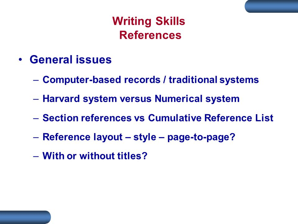 Writing Skills References General issues –Computer-based records / traditional systems –Harvard system versus Numerical system –Section references vs Cumulative Reference List –Reference layout – style – page-to-page.