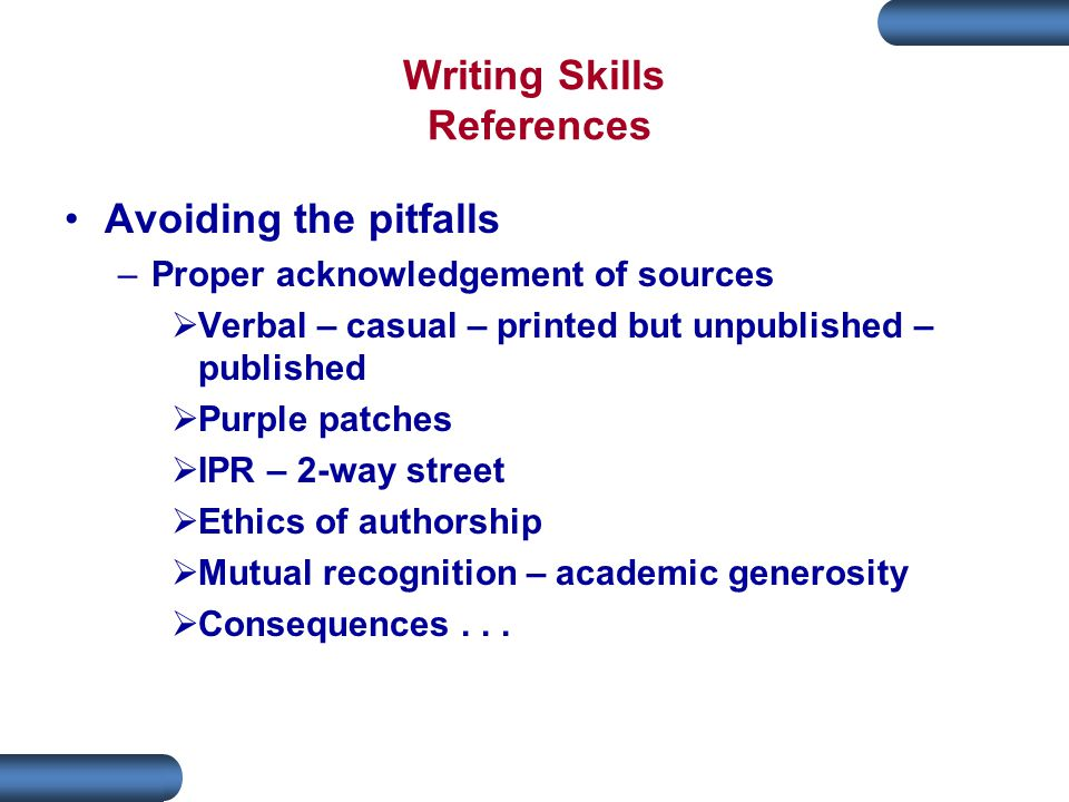 Writing Skills References Avoiding the pitfalls –Proper acknowledgement of sources  Verbal – casual – printed but unpublished – published  Purple patches  IPR – 2-way street  Ethics of authorship  Mutual recognition – academic generosity  Consequences...
