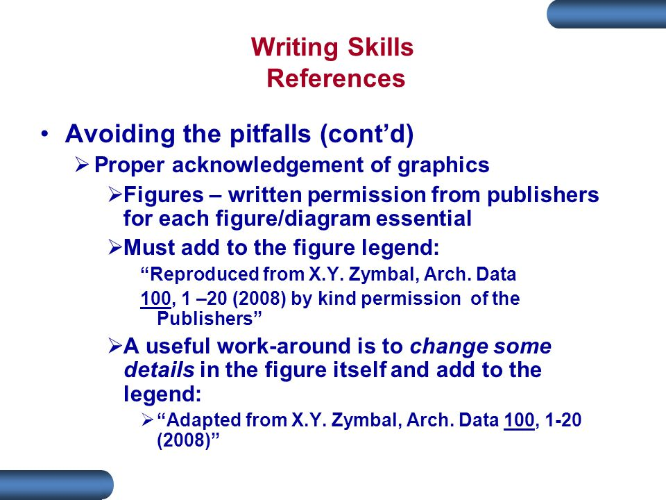 Writing Skills References Avoiding the pitfalls (cont'd)  Proper acknowledgement of graphics  Figures – written permission from publishers for each figure/diagram essential  Must add to the figure legend: Reproduced from X.Y.