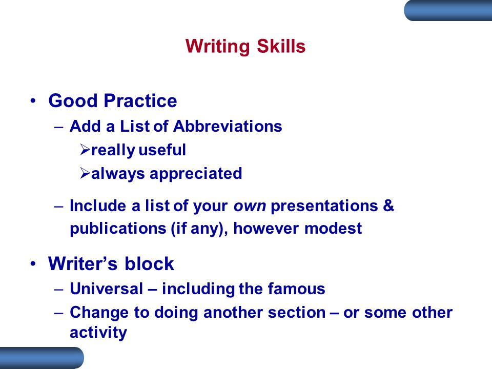 Writing Skills Good Practice –Add a List of Abbreviations  really useful  always appreciated –Include a list of your own presentations & publications (if any), however modest Writer's block –Universal – including the famous –Change to doing another section – or some other activity