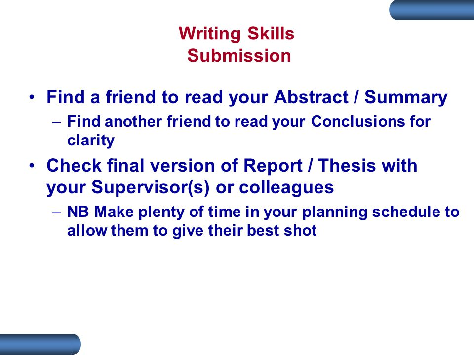 Writing Skills Submission Find a friend to read your Abstract / Summary –Find another friend to read your Conclusions for clarity Check final version of Report / Thesis with your Supervisor(s) or colleagues –NB Make plenty of time in your planning schedule to allow them to give their best shot