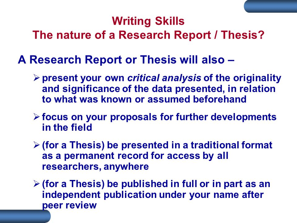Writing Skills The nature of a Research Report / Thesis.