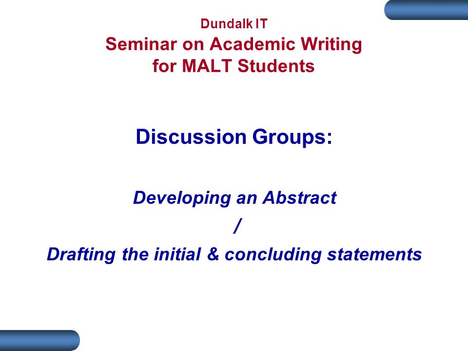 Dundalk IT Seminar on Academic Writing for MALT Students Discussion Groups: Developing an Abstract / Drafting the initial & concluding statements