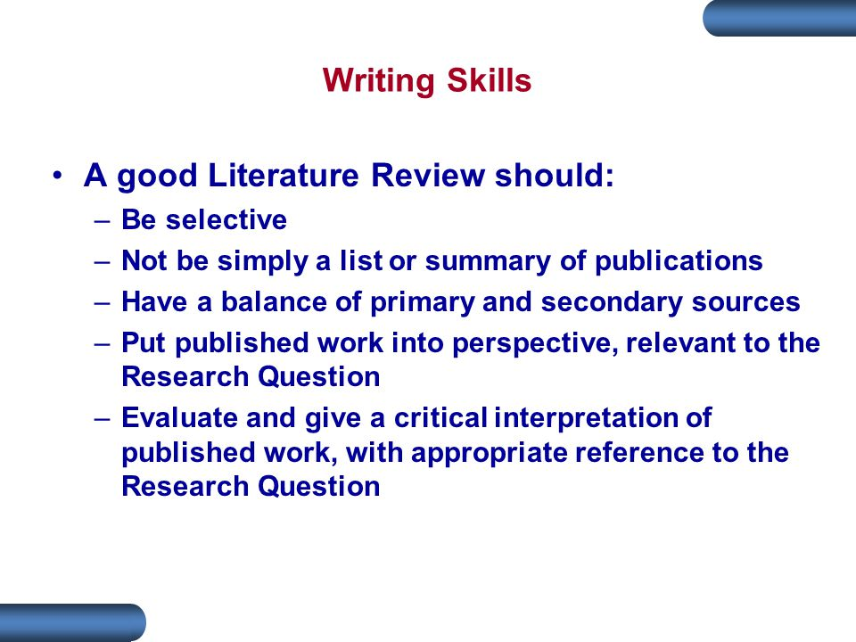 Writing Skills A good Literature Review should: –Be selective –Not be simply a list or summary of publications –Have a balance of primary and secondary sources –Put published work into perspective, relevant to the Research Question –Evaluate and give a critical interpretation of published work, with appropriate reference to the Research Question