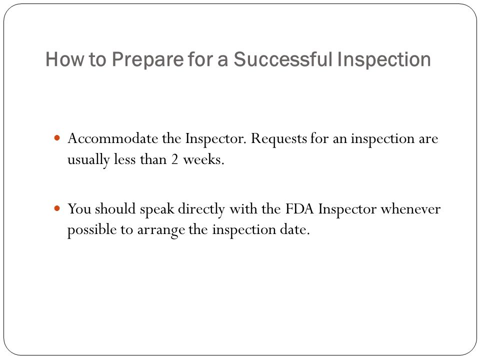 How to Prepare for a Successful Inspection Accommodate the Inspector. Requests for an inspection are usually less than 2 weeks. You should speak direc