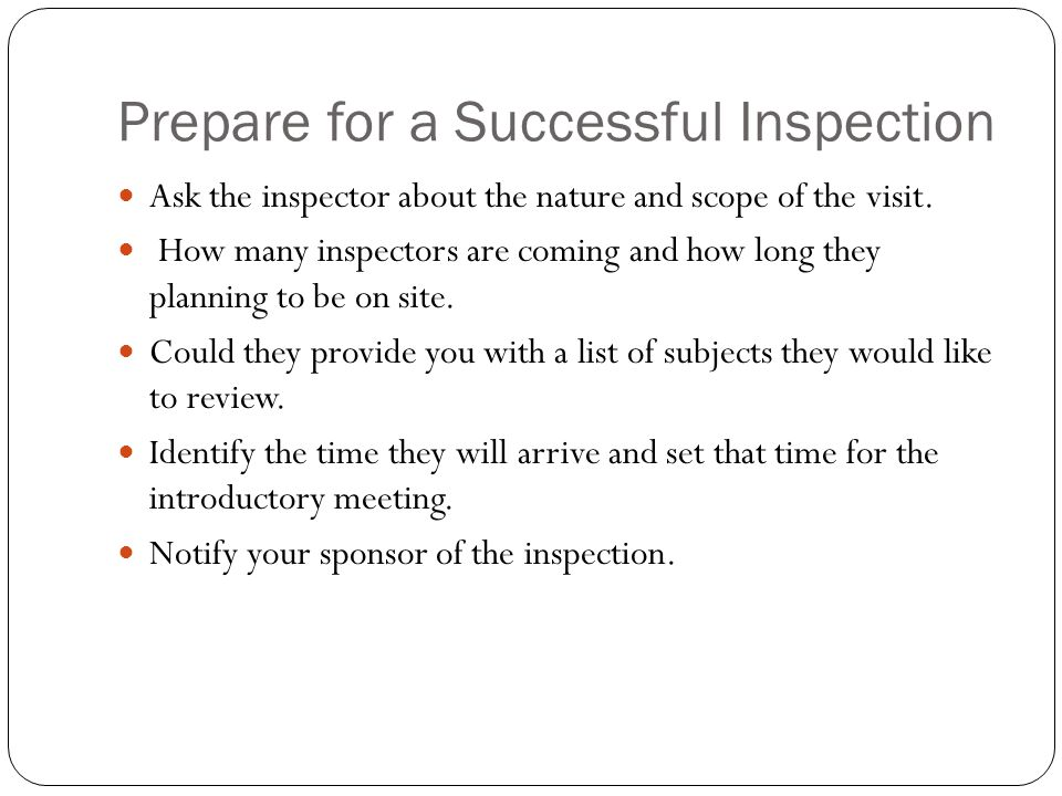 Prepare for a Successful Inspection Ask the inspector about the nature and scope of the visit.
