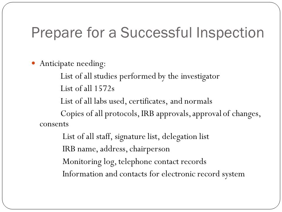 Prepare for a Successful Inspection Anticipate needing: List of all studies performed by the investigator List of all 1572s List of all labs used, certificates, and normals Copies of all protocols, IRB approvals, approval of changes, consents List of all staff, signature list, delegation list IRB name, address, chairperson Monitoring log, telephone contact records Information and contacts for electronic record system