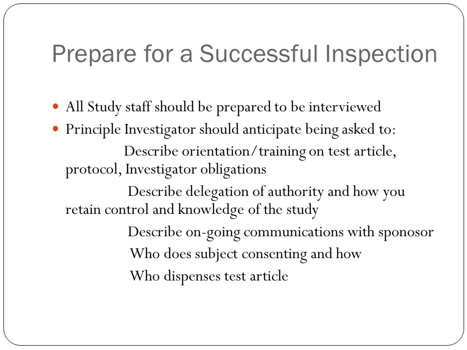 Prepare for a Successful Inspection All Study staff should be prepared to be interviewed Principle Investigator should anticipate being asked to: Describe orientation/training on test article, protocol, Investigator obligations Describe delegation of authority and how you retain control and knowledge of the study Describe on-going communications with sponosor Who does subject consenting and how Who dispenses test article