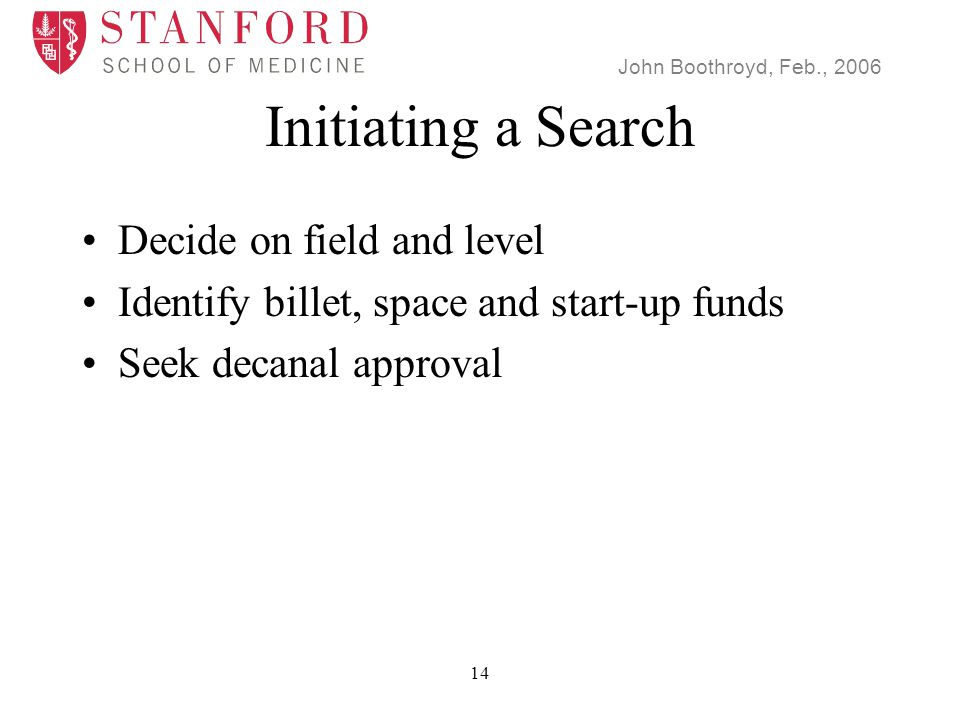 John Boothroyd, Feb., 2006 14 Initiating a Search Decide on field and level Identify billet, space and start-up funds Seek decanal approval