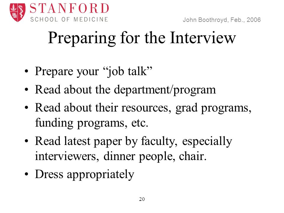 John Boothroyd, Feb., 2006 20 Preparing for the Interview Prepare your job talk Read about the department/program Read about their resources, grad programs, funding programs, etc.