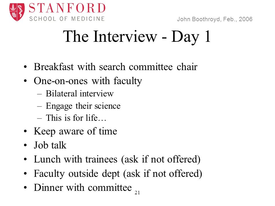 John Boothroyd, Feb., 2006 21 The Interview - Day 1 Breakfast with search committee chair One-on-ones with faculty –Bilateral interview –Engage their science –This is for life… Keep aware of time Job talk Lunch with trainees (ask if not offered) Faculty outside dept (ask if not offered) Dinner with committee