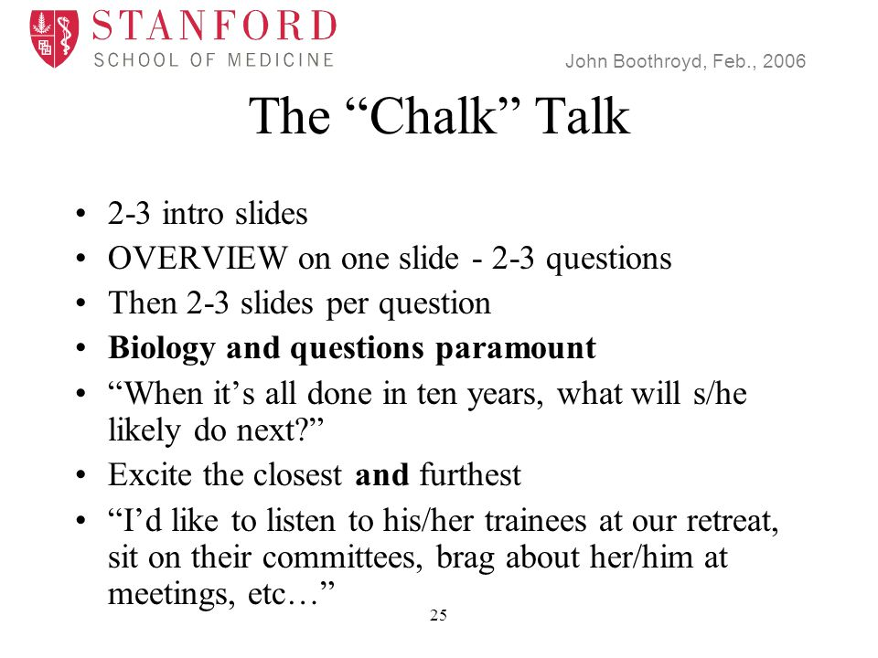 John Boothroyd, Feb., 2006 25 The Chalk Talk 2-3 intro slides OVERVIEW on one slide - 2-3 questions Then 2-3 slides per question Biology and questions paramount When it's all done in ten years, what will s/he likely do next Excite the closest and furthest I'd like to listen to his/her trainees at our retreat, sit on their committees, brag about her/him at meetings, etc…
