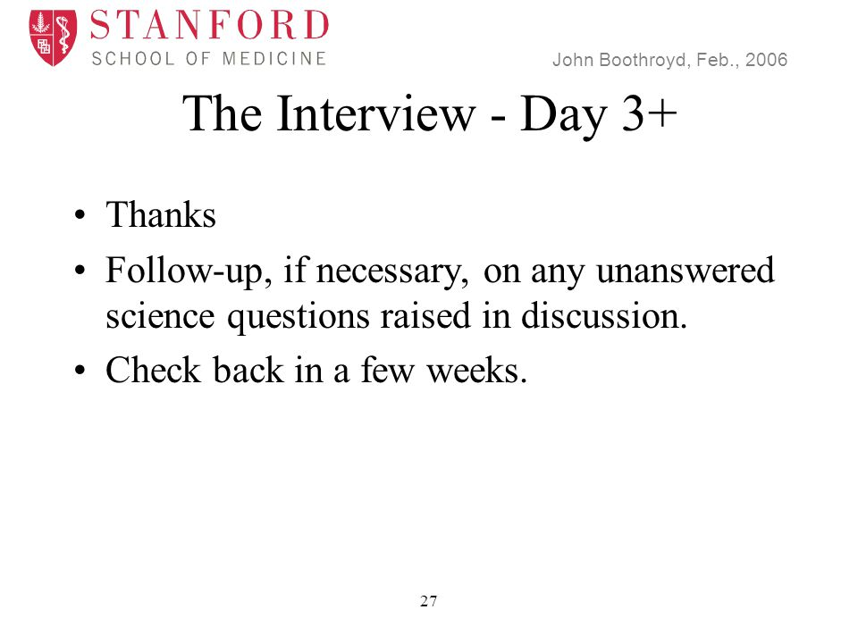 John Boothroyd, Feb., 2006 27 The Interview - Day 3+ Thanks Follow-up, if necessary, on any unanswered science questions raised in discussion.