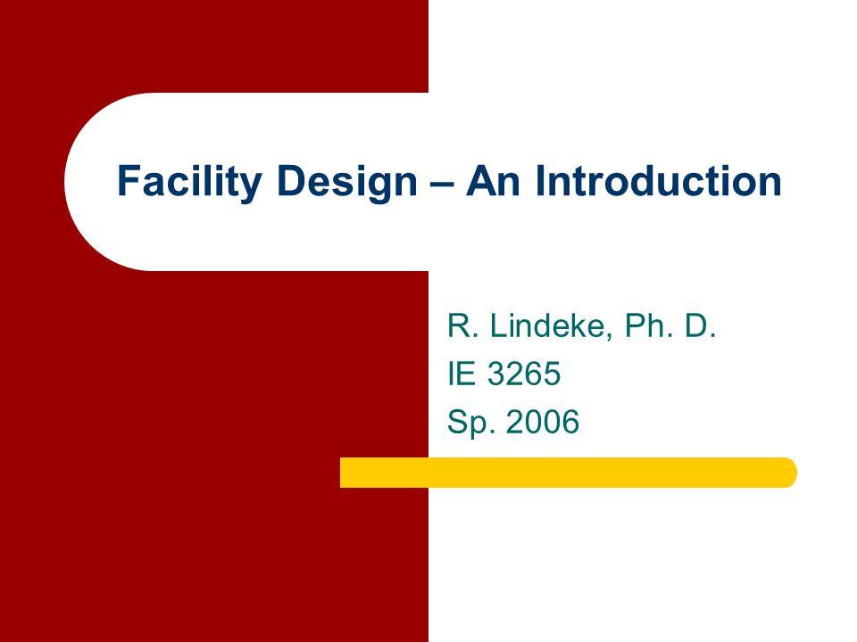 Facility Design – An Introduction R. Lindeke, Ph. D. IE 3265 Sp. 2006