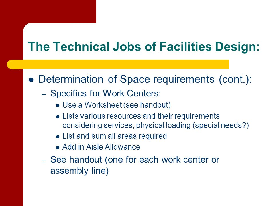 The Technical Jobs of Facilities Design: Determination of Space requirements (cont.): – Specifics for Work Centers: Use a Worksheet (see handout) List