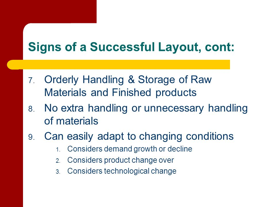 Signs of a Successful Layout, cont: 7. Orderly Handling & Storage of Raw Materials and Finished products 8. No extra handling or unnecessary handling