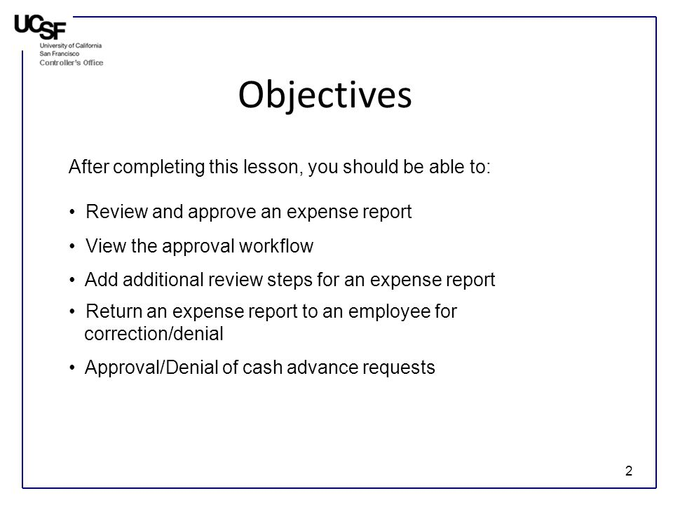 2 Objectives After completing this lesson, you should be able to: Review and approve an expense report View the approval workflow Add additional review steps for an expense report Return an expense report to an employee for correction/denial Approval/Denial of cash advance requests