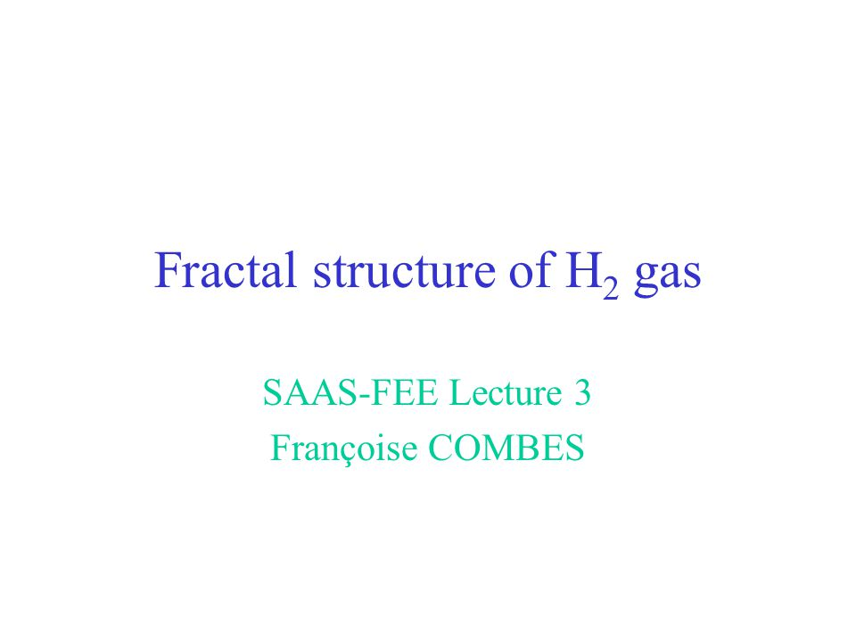 Fractal structure of H 2 gas SAAS-FEE Lecture 3 Françoise COMBES