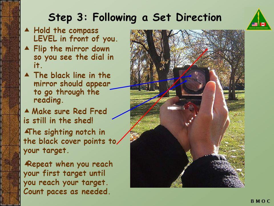 B M O C Step 3: Following a Set Direction  Hold the compass LEVEL in front of you.  Flip the mirror down so you see the dial in it.  The black line