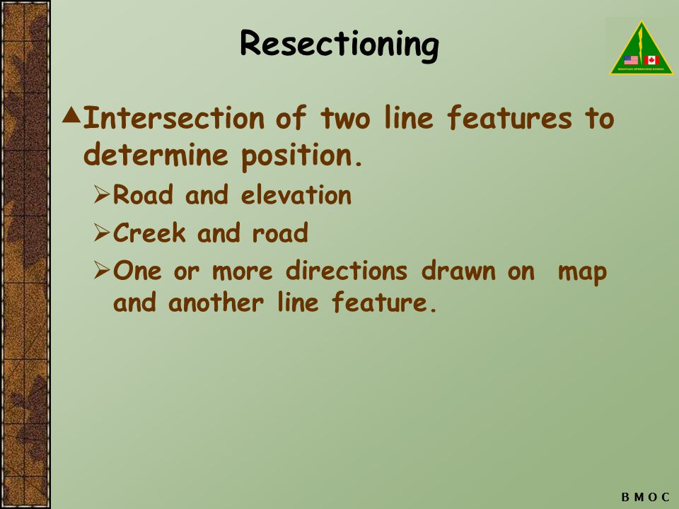 B M O C Resectioning  Intersection of two line features to determine position.  Road and elevation  Creek and road  One or more directions drawn o
