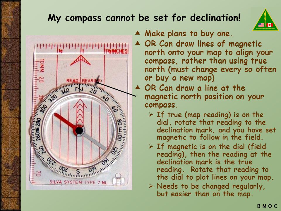 B M O C My compass cannot be set for declination!  Make plans to buy one.  OR Can draw lines of magnetic north onto your map to align your compass,