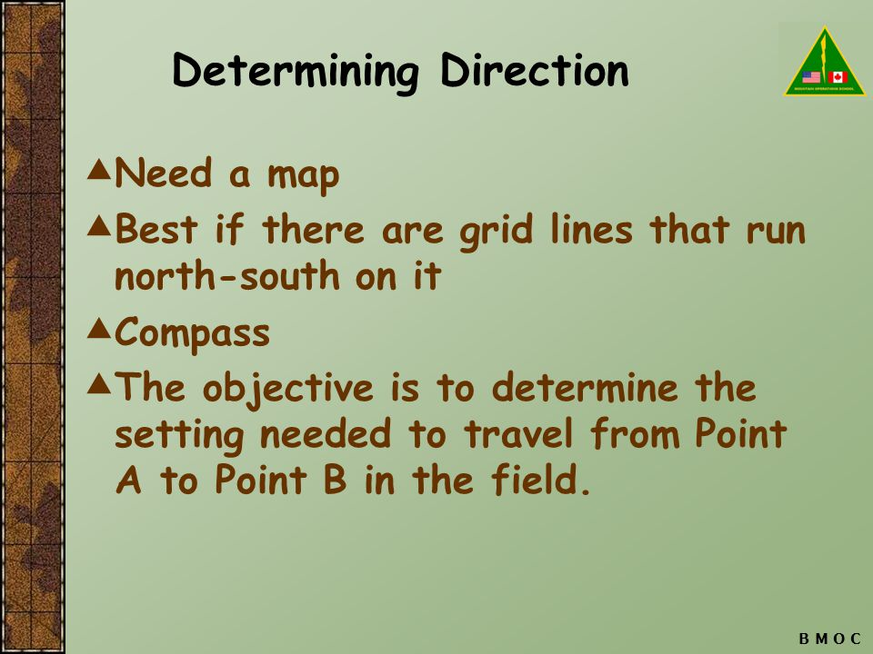 B M O C Determining Direction  Need a map  Best if there are grid lines that run north-south on it  Compass  The objective is to determine the set