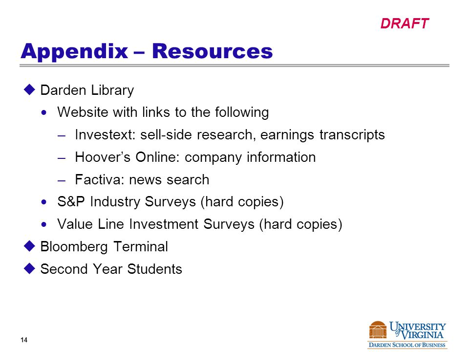 DRAFT 14 Appendix – Resources  Darden Library  Website with links to the following –Investext: sell-side research, earnings transcripts –Hoover's Online: company information –Factiva: news search  S&P Industry Surveys (hard copies)  Value Line Investment Surveys (hard copies)  Bloomberg Terminal  Second Year Students