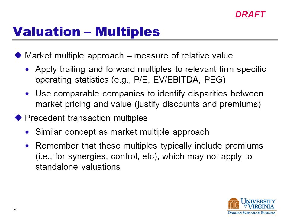 DRAFT 9 Valuation – Multiples  Market multiple approach – measure of relative value  Apply trailing and forward multiples to relevant firm-specific operating statistics (e.g., P/E, EV/EBITDA, PEG)  Use comparable companies to identify disparities between market pricing and value (justify discounts and premiums)  Precedent transaction multiples  Similar concept as market multiple approach  Remember that these multiples typically include premiums (i.e., for synergies, control, etc), which may not apply to standalone valuations