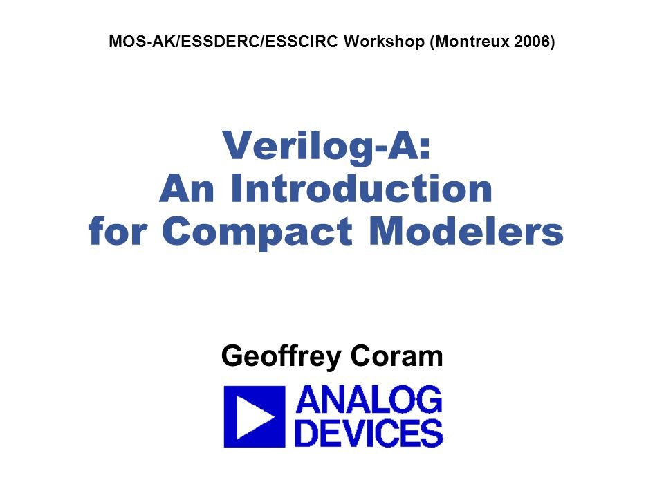 Coram: Verilog-A Introduction for Compact Modelers (MOS-AK Montreux 2006) 12 Verilog-A Diode `include disciplines.vams module diode(a,c); inout a,c; electrical a,c; parameter real is = 10p from (0:inf); real id; (*desc = conductance *) real gd; analog begin id = is * (limexp(V(a,c) / $vt) – 1.0); gd = ddx(id, V(a)); I(a,c) <+ id + V(a,c)*$simparam( gmin , 1e-12); end endmodule thermal voltage – uses simulation temperature