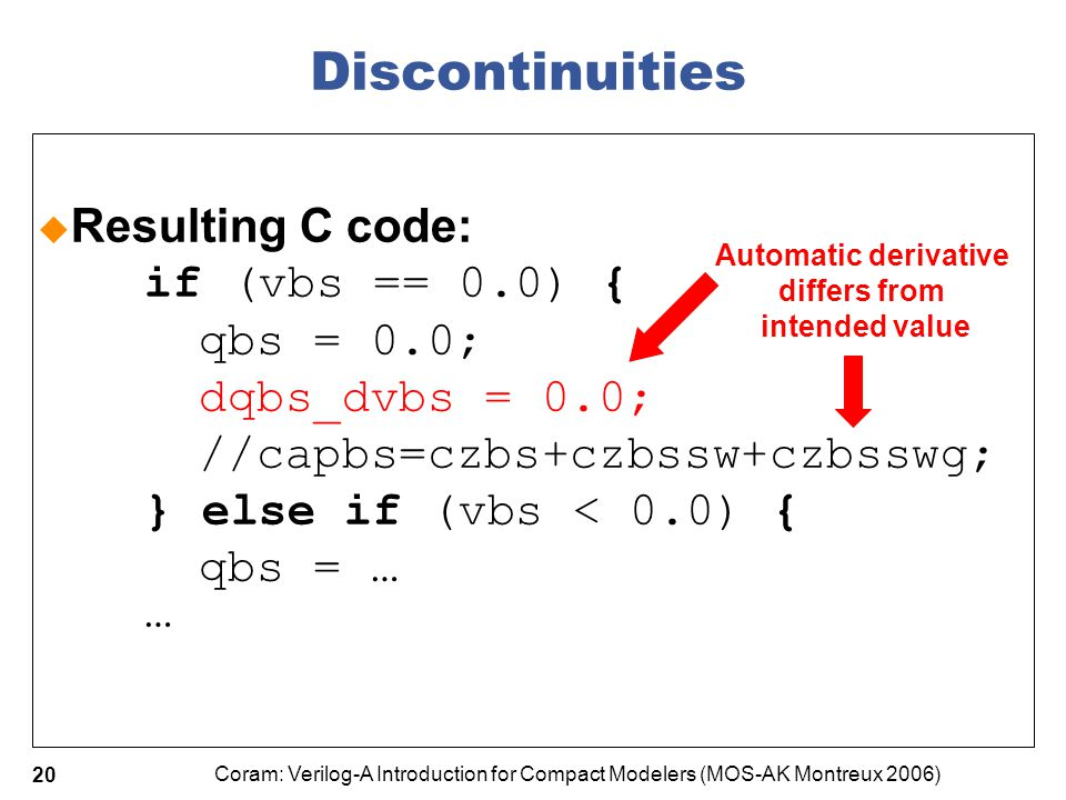 Coram: Verilog-A Introduction for Compact Modelers (MOS-AK Montreux 2006) 20 Discontinuities  Resulting C code: if (vbs == 0.0) { qbs = 0.0; dqbs_dvb