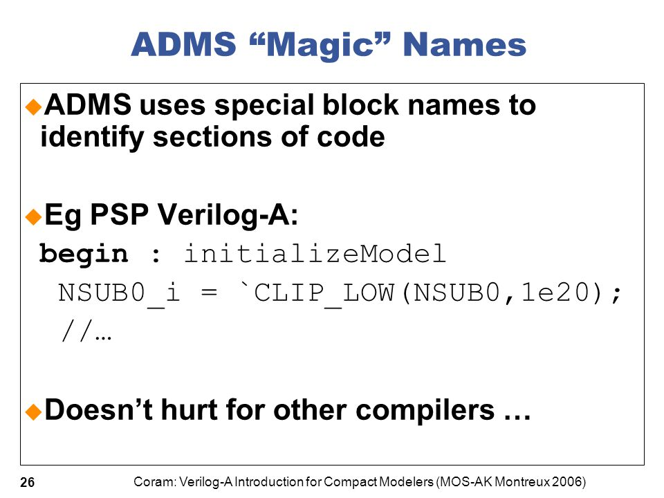 """Coram: Verilog-A Introduction for Compact Modelers (MOS-AK Montreux 2006) 26 ADMS """"Magic"""" Names  ADMS uses special block names to identify sections o"""