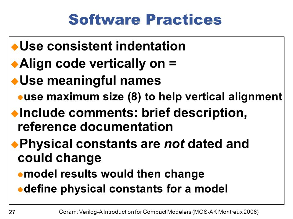 Coram: Verilog-A Introduction for Compact Modelers (MOS-AK Montreux 2006) 27 Software Practices  Use consistent indentation  Align code vertically o