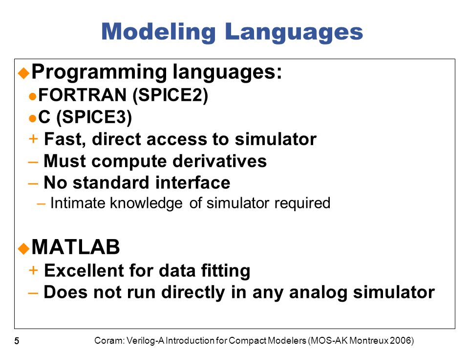 Coram: Verilog-A Introduction for Compact Modelers (MOS-AK Montreux 2006) 26 ADMS Magic Names  ADMS uses special block names to identify sections of code  Eg PSP Verilog-A: begin : initializeModel NSUB0_i = `CLIP_LOW(NSUB0,1e20); //…  Doesn't hurt for other compilers …
