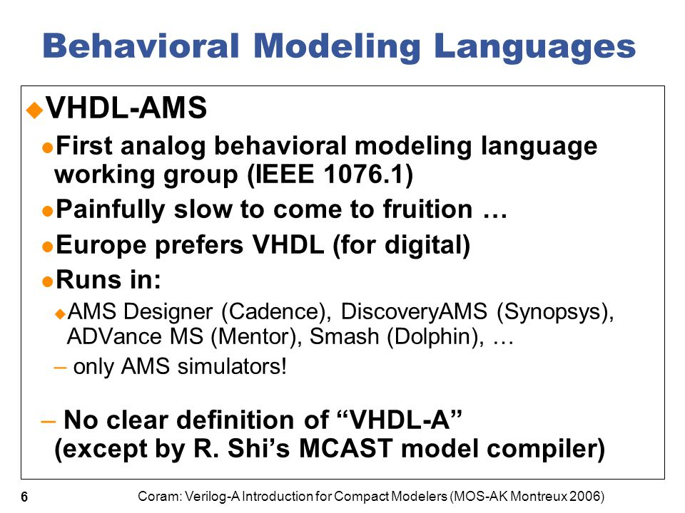 Coram: Verilog-A Introduction for Compact Modelers (MOS-AK Montreux 2006) 7 Behavioral Modeling Languages  Verilog-A  Verilog-AMS Pushed by Cadence, came to market earlier Verilog-A from Open Verilog International became part of Accellera Verilog-AMS IEEE 1800 authorized to develop SystemVerilog-AMS Verilog-AMS runs in the same AMS simulators as VHDL-AMS + Verilog-A runs in Spectre, HSpice, ADS, Eldo… and internal simulators of semiconductor companies + Clear definition of A + Verilog-AMS LRM 2.2 was driven by the requirements for compact modeling