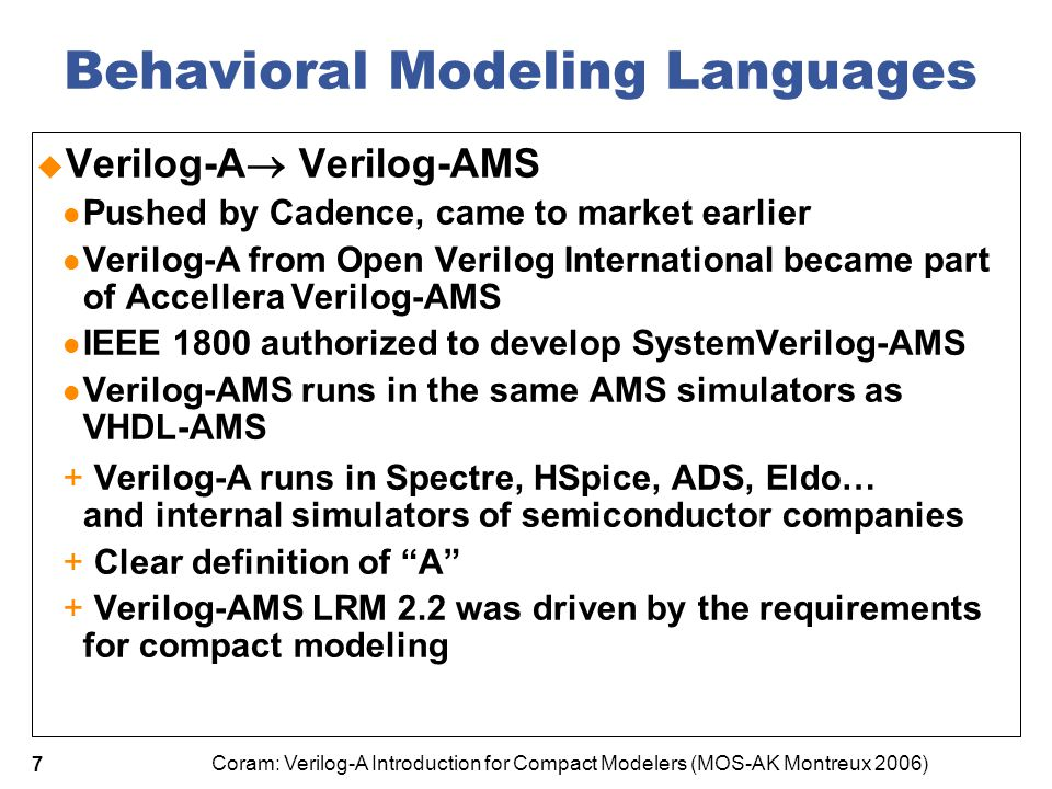 Coram: Verilog-A Introduction for Compact Modelers (MOS-AK Montreux 2006) 8 V-AMS LRM 2.2 Additions  Highlights for compact modeling: output / operating point parameters  vdsat, id_chan  also gm, cgs using new ddx() operator $simparam to access simulator quantities (gmin) $param_given paramsets – replace and extend Spice.model cards