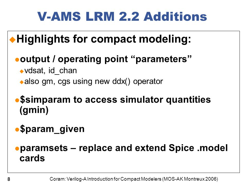 Coram: Verilog-A Introduction for Compact Modelers (MOS-AK Montreux 2006) 19 Discontinuities  Spice requires continuous derivatives  Consider this code: if (vbs == 0.0) begin qbs = 0.0; capbs = czbs+czbssw+czbsswg; end else if (vbs < 0.0) begin qbs = … … I(b,s) <+ ddt(qbs);