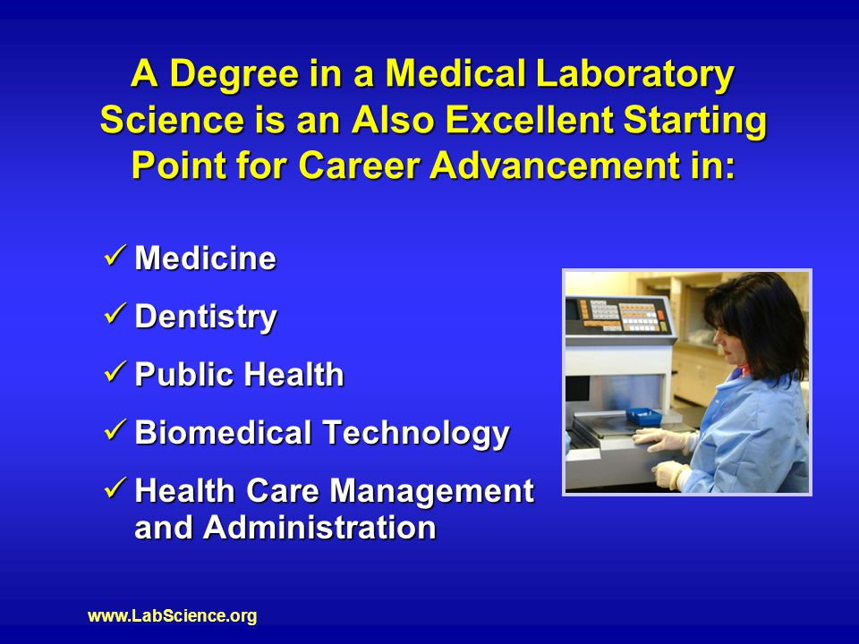 www.LabScience.org A Degree in a Medical Laboratory Science is an Also Excellent Starting Point for Career Advancement in: Medicine Medicine Dentistry Dentistry Public Health Public Health Biomedical Technology Biomedical Technology Health Care Management and Administration Health Care Management and Administration