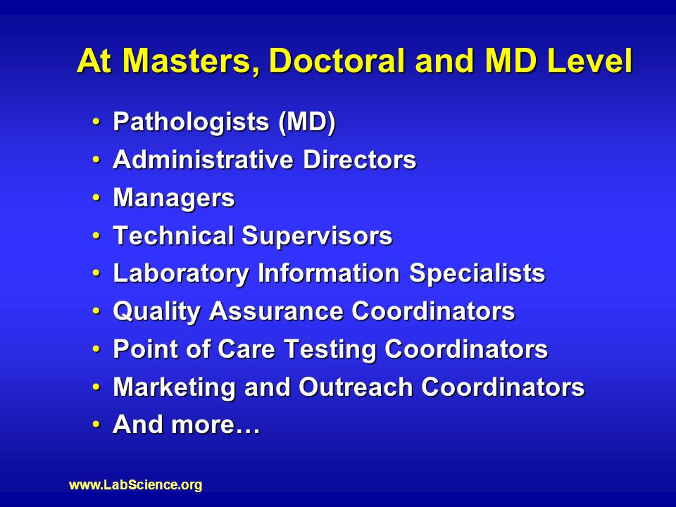 www.LabScience.org At Masters, Doctoral and MD Level Pathologists (MD)Pathologists (MD) Administrative DirectorsAdministrative Directors ManagersManagers Technical SupervisorsTechnical Supervisors Laboratory Information SpecialistsLaboratory Information Specialists Quality Assurance CoordinatorsQuality Assurance Coordinators Point of Care Testing CoordinatorsPoint of Care Testing Coordinators Marketing and Outreach CoordinatorsMarketing and Outreach Coordinators And more…And more…