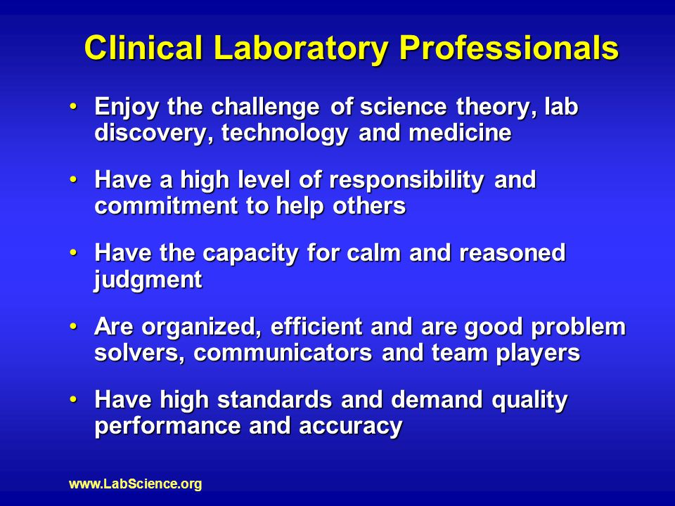 www.LabScience.org Clinical Laboratory Professionals Enjoy the challenge of science theory, lab discovery, technology and medicineEnjoy the challenge of science theory, lab discovery, technology and medicine Have a high level of responsibility and commitment to help othersHave a high level of responsibility and commitment to help others Have the capacity for calm and reasoned judgmentHave the capacity for calm and reasoned judgment Are organized, efficient and are good problem solvers, communicators and team playersAre organized, efficient and are good problem solvers, communicators and team players Have high standards and demand quality performance and accuracyHave high standards and demand quality performance and accuracy