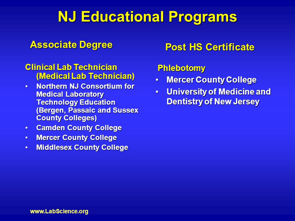 www.LabScience.org NJ Educational Programs Clinical Lab Technician (Medical Lab Technician) Northern NJ Consortium for Medical Laboratory Technology Education (Bergen, Passaic and Sussex County Colleges)Northern NJ Consortium for Medical Laboratory Technology Education (Bergen, Passaic and Sussex County Colleges) Camden County CollegeCamden County College Mercer County CollegeMercer County College Middlesex County CollegeMiddlesex County College Associate Degree Post HS Certificate Phlebotomy Phlebotomy Mercer County CollegeMercer County College University of Medicine and Dentistry of New JerseyUniversity of Medicine and Dentistry of New Jersey