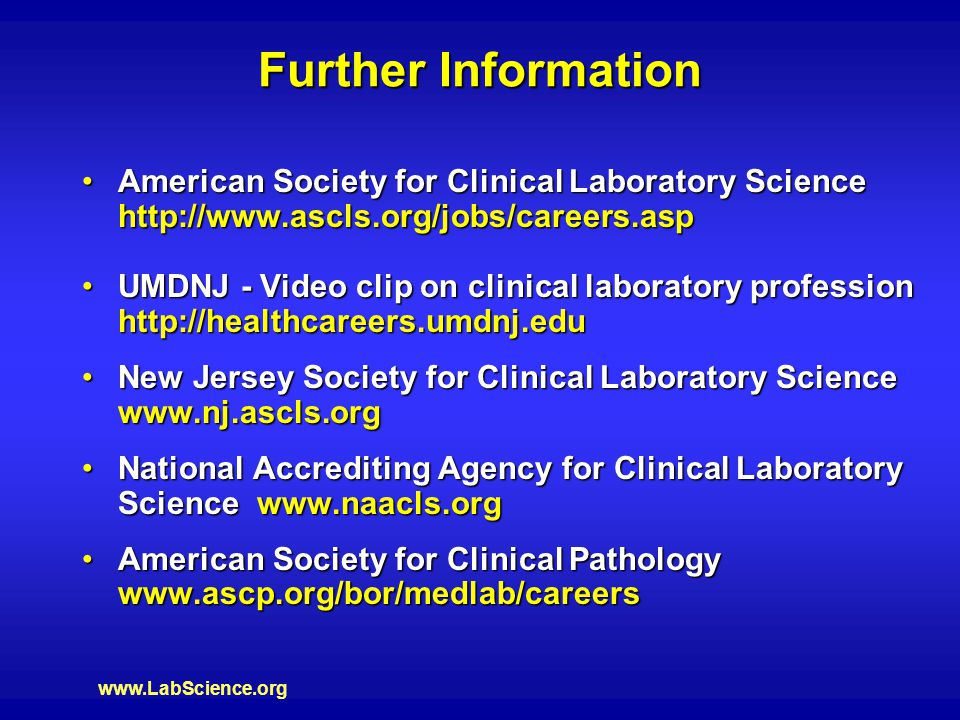 www.LabScience.org Further Information American Society for Clinical Laboratory Science http://www.ascls.org/jobs/careers.aspAmerican Society for Clinical Laboratory Science http://www.ascls.org/jobs/careers.asp UMDNJ - Video clip on clinical laboratory profession http://healthcareers.umdnj.eduUMDNJ - Video clip on clinical laboratory profession http://healthcareers.umdnj.edu New Jersey Society for Clinical Laboratory Science www.nj.ascls.orgNew Jersey Society for Clinical Laboratory Science www.nj.ascls.org National Accrediting Agency for Clinical Laboratory Science www.naacls.orgNational Accrediting Agency for Clinical Laboratory Science www.naacls.org American Society for Clinical Pathology www.ascp.org/bor/medlab/careersAmerican Society for Clinical Pathology www.ascp.org/bor/medlab/careers