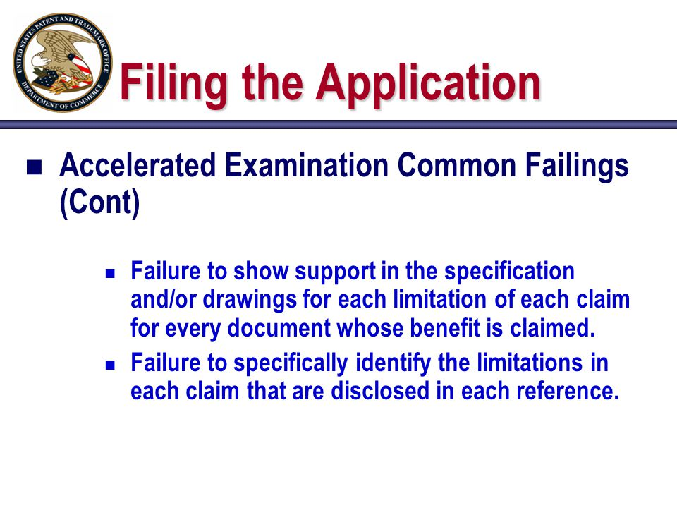 Filing the Application n Accelerated Examination Common Failings (Cont) n Failure to show support in the specification and/or drawings for each limitation of each claim for every document whose benefit is claimed.