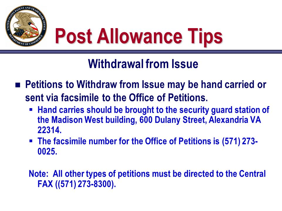 Post Allowance Tips Withdrawal from Issue n Petitions to Withdraw from Issue may be hand carried or sent via facsimile to the Office of Petitions.