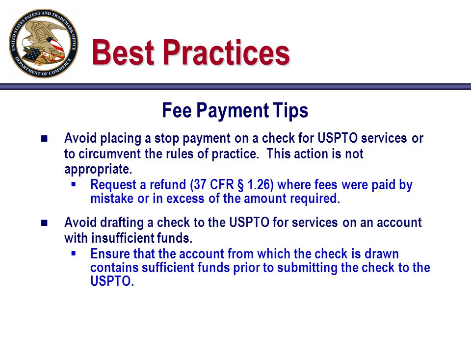 Best Practices Fee Payment Tips n Avoid placing a stop payment on a check for USPTO services or to circumvent the rules of practice.