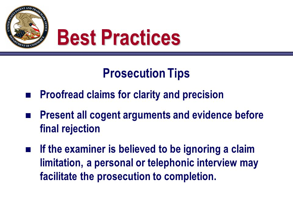 Best Practices Prosecution Tips n Proofread claims for clarity and precision n Present all cogent arguments and evidence before final rejection n If the examiner is believed to be ignoring a claim limitation, a personal or telephonic interview may facilitate the prosecution to completion.
