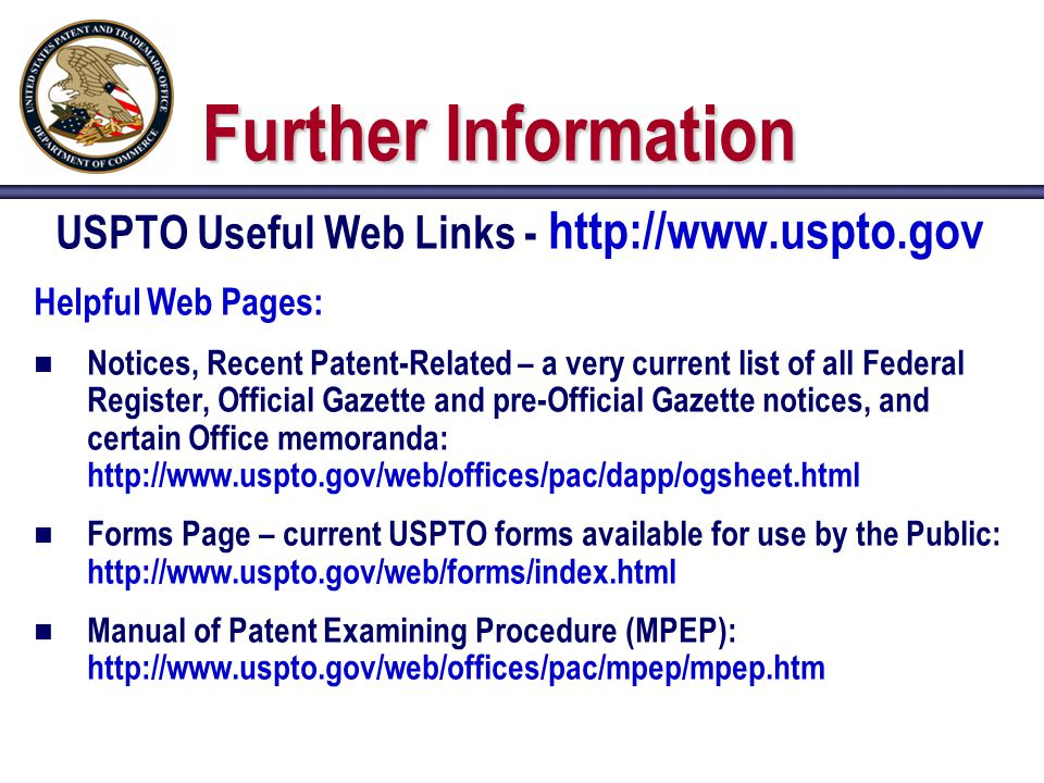 Further Information USPTO Useful Web Links - http://www.uspto.gov Helpful Web Pages: n Notices, Recent Patent-Related – a very current list of all Federal Register, Official Gazette and pre-Official Gazette notices, and certain Office memoranda: http://www.uspto.gov/web/offices/pac/dapp/ogsheet.html n Forms Page – current USPTO forms available for use by the Public: http://www.uspto.gov/web/forms/index.html n Manual of Patent Examining Procedure (MPEP): http://www.uspto.gov/web/offices/pac/mpep/mpep.htm