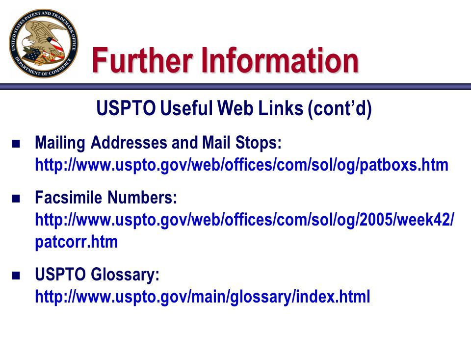Further Information USPTO Useful Web Links (cont'd) n Mailing Addresses and Mail Stops: http://www.uspto.gov/web/offices/com/sol/og/patboxs.htm n Facsimile Numbers: http://www.uspto.gov/web/offices/com/sol/og/2005/week42/ patcorr.htm n USPTO Glossary: http://www.uspto.gov/main/glossary/index.html